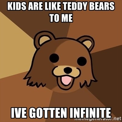 Pedobear - kids are like teddy bears to me  ive gotten infinite