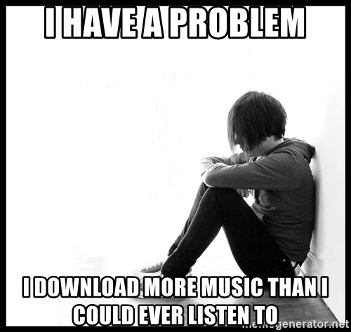First World Problems - I have a problem I download more music than I could ever LISTEN to