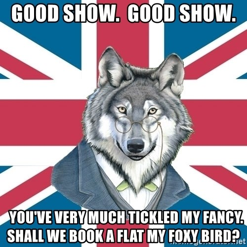 Sir Courage Wolf Esquire - good show.  good show.     you've very much tickled my fancy.  shall we book a flat my foxy bird?