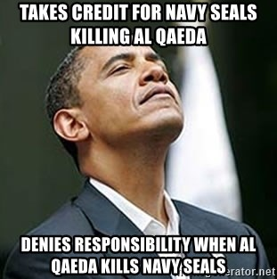 Pretentious Obama - TAKES CREdIT FOR NAVY SEALS KILLING AL QAEDA DENIES RESPONSIBILITY WHEN AL QAEDA KILLS NAVY SEALS