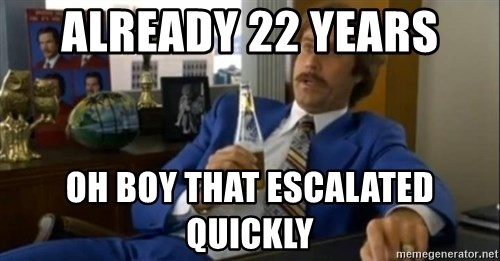 That escalated quickly-Ron Burgundy - ALREADY 22 years oh boy that escalated quickly