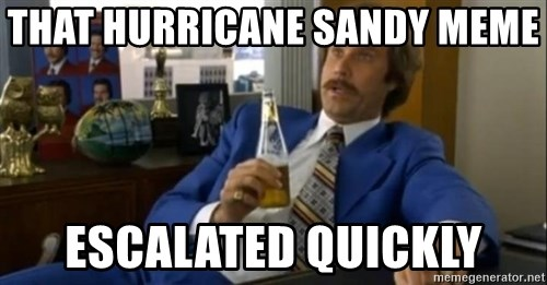 That escalated quickly-Ron Burgundy - that hurricane sandy meme  escalated quickly