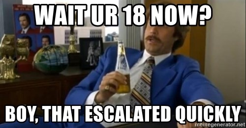 That escalated quickly-Ron Burgundy - Wait ur 18 now? boy, that escalated quickly