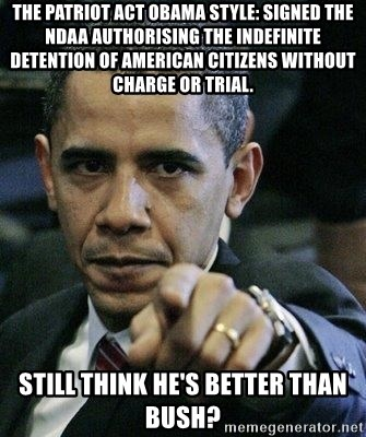 Pissed Off Barack Obama - the patriot act obama style: signed the ndaa authorising the indefinite detention of american citizens without charge or trial.  still think he's better than Bush?