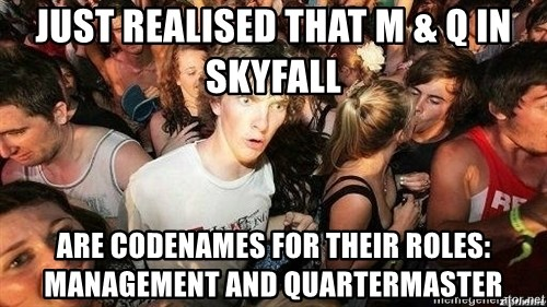 -Sudden Clarity Clarence - Just realised That m & q in skyfall Are codeNames for their roles: management and quartermasTer