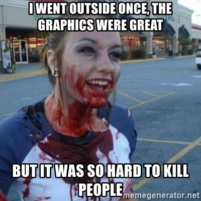 Scary Nympho - I went outside once, the graphics were great But it was so hard to kill people