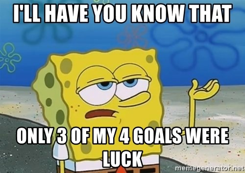 I'll have you know Spongebob - I'll have you know that only 3 of my 4 goals were luck