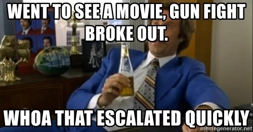 That escalated quickly-Ron Burgundy - WENT TO SEE A MOVIE, GUN FIGHT BROKE OUT. WHOA THAT ESCALATED QUICKLY