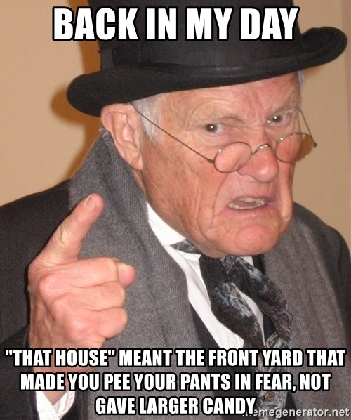 "Angry Old Man - Back in my day ""that house"" meant the front yard that made you pee your pants in fear, not gave larger candy"