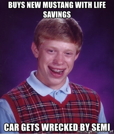 Bad Luck Brian - buys new mustang with life savings car gets wrecked by semi
