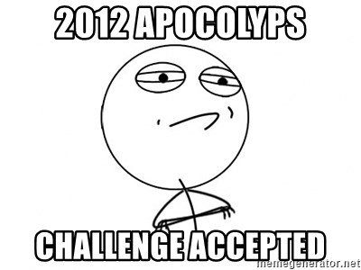 Challenge Accepted - 2012 apocolyps Challenge accepted