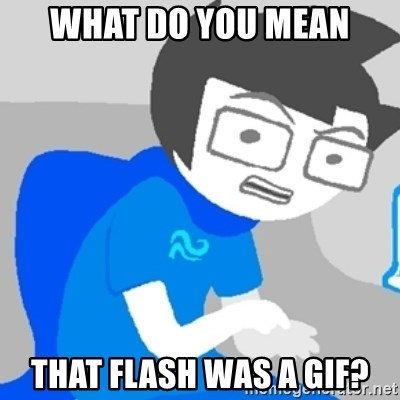 Disgruntled John - what do you mean that flash was a gif?