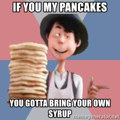 Aroused Once-ler - IF YOU MY PANCAKES YOU GOTTA BRING YOUR OWN SYRUP