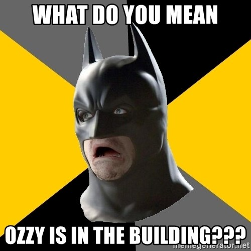 Bad Factman - what do you mean ozzy is in the building???