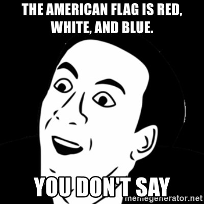 you don't say meme - The american flag is red, white, and blue. you don't say
