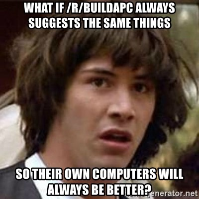 Conspiracy Keanu - what if /r/buildapc always suggests the same things so their own computers will always be better?