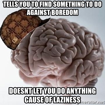 Scumbag Brain - tells you to find something to do against boredom doesnt let you do anything cause of laziness