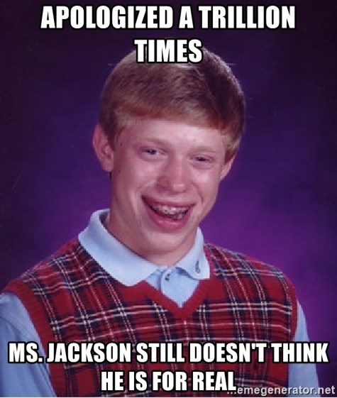 Bad Luck Brian - apologized a trillion times ms. jackson still doesn't think he is for real