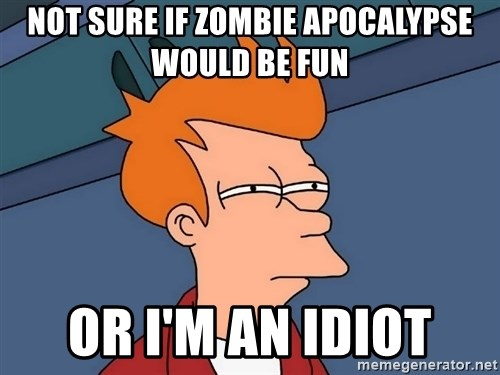 Futurama Fry - not sure if zombie apocalypse would be fun or i'm an idiot