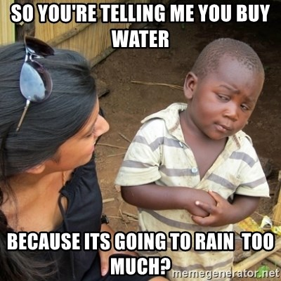 Skeptical 3rd World Kid - So you're telling me you buy water because its going to rain  too much?