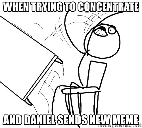 Desk Flip Rage Guy - when trying to concentrate And Daniel sends new meme
