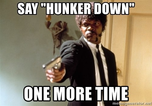 say hunker down one more time say \