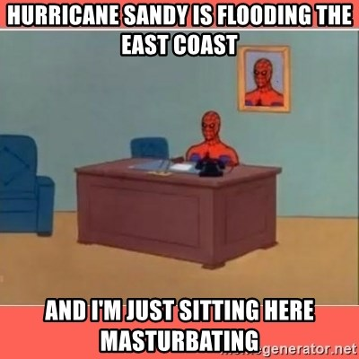 Masturbating Spider-Man - Hurricane sandy is flooding the east coast and i'm just sitting here masturbating