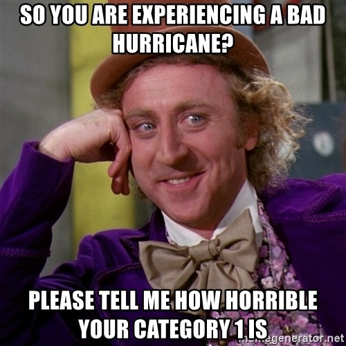 Willy Wonka - so you are EXPERIENCING a bad hurricane? Please tell me how horrible your category 1 is