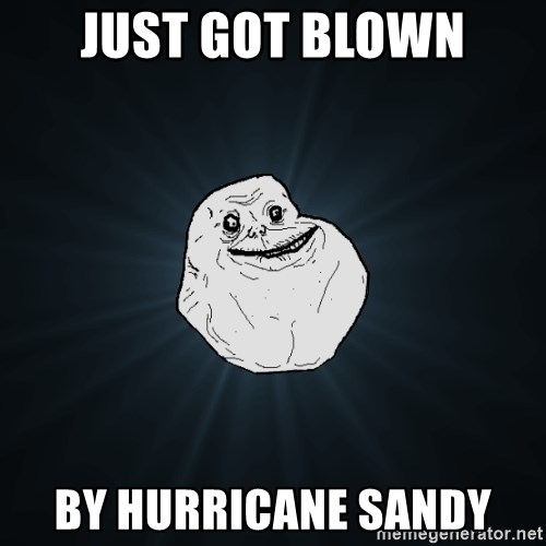 Forever Alone - Just got blown By Hurricane Sandy