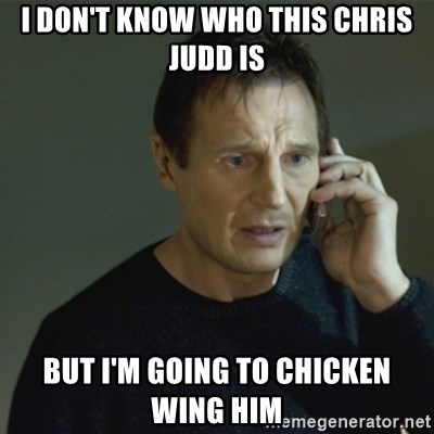 I don't know who you are... - I DON'T KNOW WHO THIS CHRIS JUDD IS BUT I'M GOING TO CHICKEN WING HIM