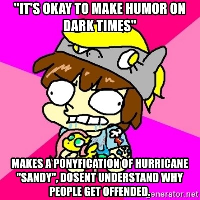 """rabid idiot brony - """"It's okay to make humor on dark times"""" makes a ponyfication of Hurricane """"SANDY"""", DOSENT UNDERSTAND WHY PEOPLE get OFFENDED."""