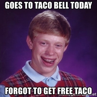 Bad Luck Brian - Goes to taco bell today forgot to get free taco