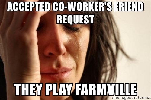 First World Problems - accepted co-worker's friend request they play farmville