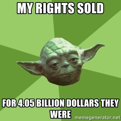 Advice Yoda Gives - My rights sold  for 4.05 billion dollars they were