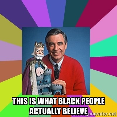 mr rogers  - THIS IS WHAT BLACK PEOPLE ACTUALLY BELIEVE