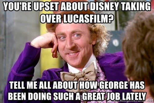 Willy Wonka - You're upset about Disney taking over Lucasfilm? Tell me all about how George has been doing such a great job lately