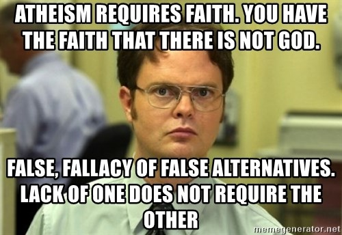 Dwight Meme - Atheism requires faith. You have the faith that there is not god. false, Fallacy of False Alternatives. Lack of one does not require the other