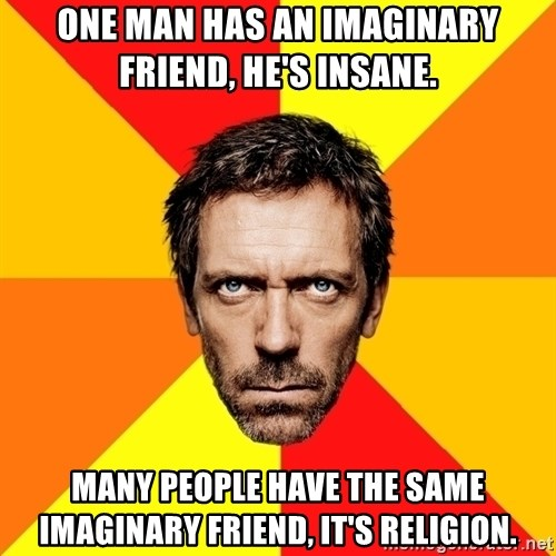 Diagnostic House - ONe man has an imaginary friend, he's insane. Many people have the same imaginary friend, it's religion.