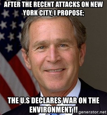 George Bush - After the recent attacks on New York City, i PROPOSE; THE U.S DECLARES WAR ON THE ENVIRONMENT !!