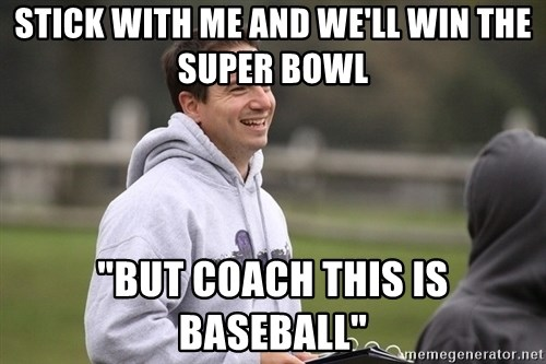 """Empty Promises Coach - STICK WITH ME AND WE'LL WIN THE SUPER BOWL  """"BUT COACH THIS IS BASEBALL"""""""