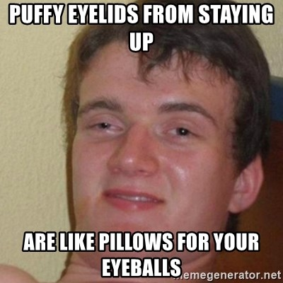 really high guy - puffy eyelids from staying up are like pillows for your eyeballs