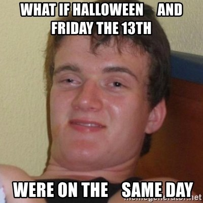 Really highguy - what if halloween     and friday the 13th   were on the    same day