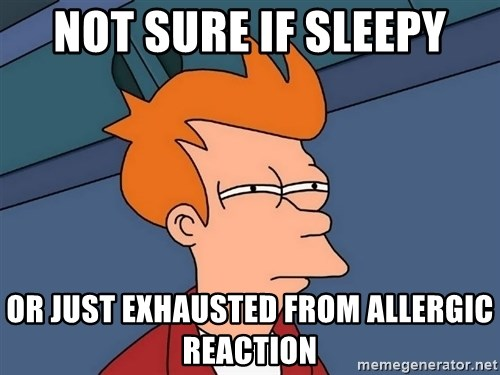 Futurama Fry - Not SURE IF SLEEPY OR JUST EXHAUSTED FROM ALLERGIC REACTION