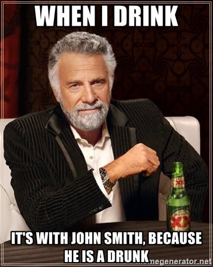 The Most Interesting Man In The World - When i drink  it's with John Smith, because he is a drunk
