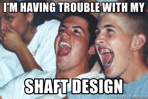 Immature high schoolers - I'm having trouble with my Shaft design