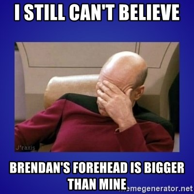 Picard facepalm  - I STILL CAN'T BELIEVE BRENDAN'S FOREHEAD IS BIGGER THAN MINE