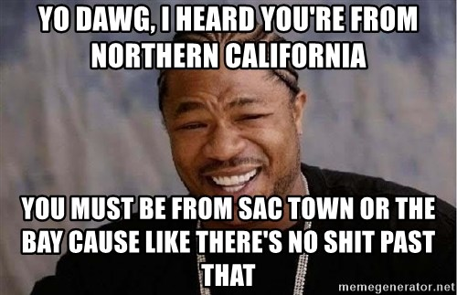 Yo Dawg - Yo dawg, I heard you're from northern California You must be from sac town or the bay cause like there's No shit Past that