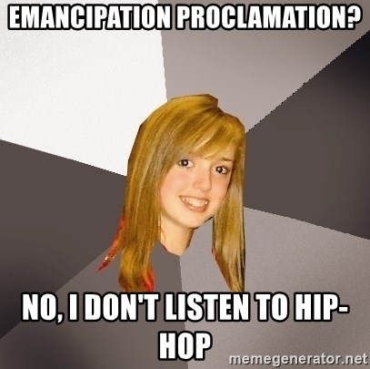 Musically Oblivious 8th Grader - Emancipation proclamation? No, I don't listen to hip-hop