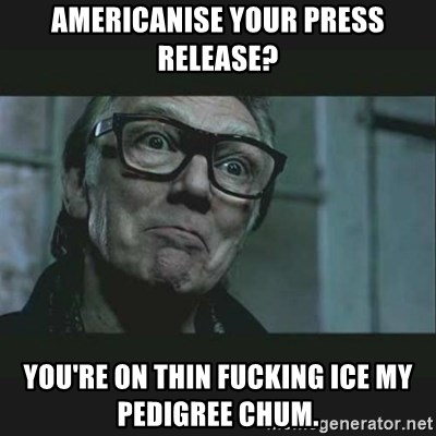 Brick Top - Americanise your press release? You're on thin fucking ice my pedigree chum.