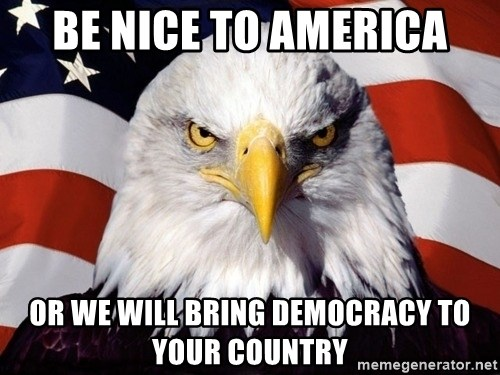 American Pride Eagle - Be nice to america or we will bring DEMOCRACY to your country